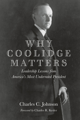 Why Coolidge Matters: Leadership Lessons from America? s Most Underrated President - Johnson, Charles C.