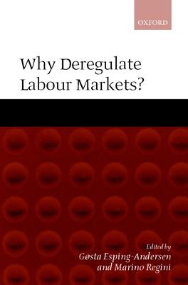 Why Deregulate Labour Markets? - Regini, Marino (Editor), and Esping-Andersen, Gosta, Professor (Editor), and Esping-Andersen, G/Osta (Editor)