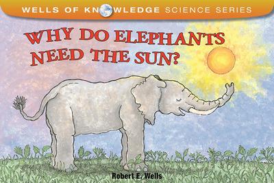 Why Do Elephants Need the Sun? - Wells, Robert E