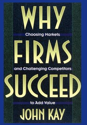 Why Firms Succeed: Choosing Markets and Challenging Competitors to Add Value - Kay, John A