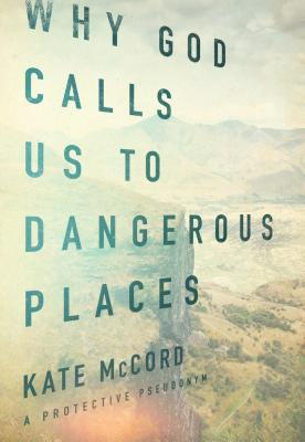 Why God Calls Us to Dangerous Places - McCord, Kate