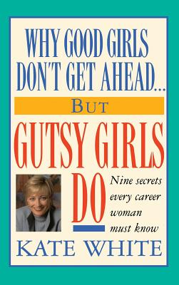 Why Good Girls Don't Get Ahead... But Gutsy Girls Do: Nine Secrets Every Career Woman Must Know - White, Kate