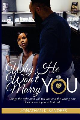 Why He Won't Marry You: Things the Right Man Will Tell You and the Wrong One Doesn't Want You to Find Out. - Sanders, Jonathan K