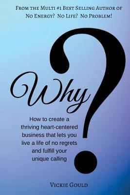 Why: How to Create a Thriving Heart Centered Business That Lets You Live a Life - Gould, Vickie