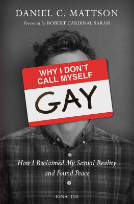 Why I Don't Call Myself Gay: How I Reclaimed My Sexual Reality and Found Peace - Mattson, Daniel