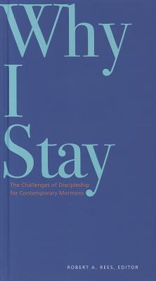 Why I Stay: The Challenges of Discipleship for Contemporary Mormons - Rees, Robert A, PhD (Editor)