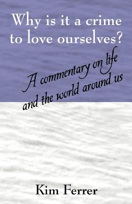 Why Is It a Crime to Love Ourselves? a Commentary on Life and the World Around Us - Ferrer, Kim
