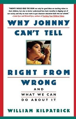 Why Johnny Can't Tell Right from Wrong: And What We Can Do about It - Kilpatrick, William