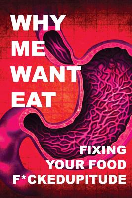 Why Me Want Eat: Fixing Your Food F*ckedupitude - Scott-Dixon, Krista