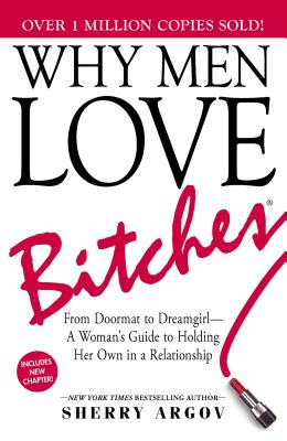 Why Men Love Bitches: From Doormat to Dreamgirl--A Woman's Guide to Holding Her Own in a Relationship - Argov, Sherry