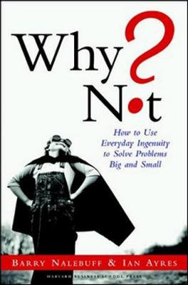 Why Not?: How to Use Everyday Ingenuity to Solve Problems Big and Small - Nalebuff, Barry, and Ayres, Ian, Professor