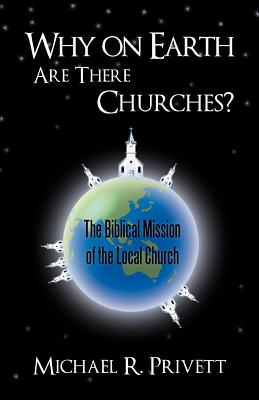 Why on Earth Are There Churches?: The Biblical Mission of the Local Church - Privett, Michael R.