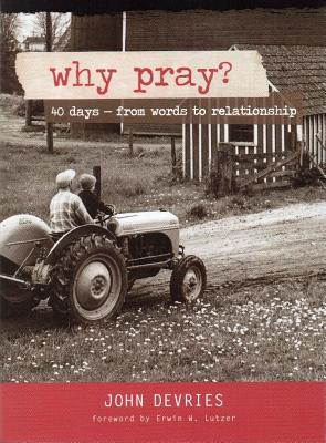 Why Pray?: 40 Days from Words to Relationship - DeVries, John, and Lutzer, Erwin W, Dr. (Foreword by)
