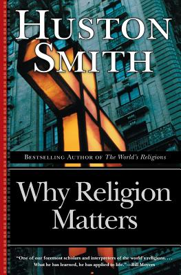 Why Religion Matters: The Fate of the Human Spirit in an Age of Disbelief - Smith, Huston