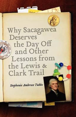 Why Sacagawea Deserves the Day Off & Other Lessons from the Le Wis & Clark Trail - Tubbs, Stephenie Ambrose