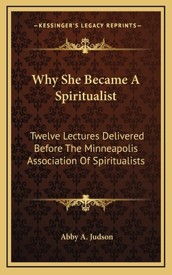 Why She Became a Spiritualist: Twelve Lectures Delivered Before the Minneapolis Association of Spiritualists - Judson, Abby A