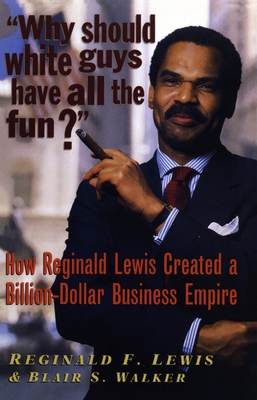 Why Should White Guys Have All the Fun?: How Reginald Lewis Created a Billion-Dollar Business Empire - Lewis, Reginald F, and Walker, Blair S