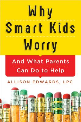Why Smart Kids Worry: And What Parents Can Do to Help - Edwards, Allison