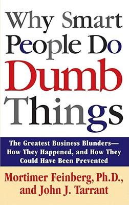 Why Smart People Do Dumb Things - Feinberg, Mortimer, Ph.D., and Tarrant, John