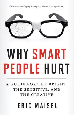 Why Smart People Hurt: A Guide for the Bright, the Sensitive, and the Creative - Maisel, Eric, PH.D., PH D