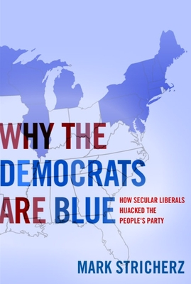 Why the Democrats Are Blue: How Secular Liberals Hijacked the People's Party - Stricherz, Mark