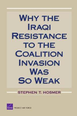 Why the Iraqi Resistance to the Coalition Invasion Was So Weak - Hosmer, Stephen T