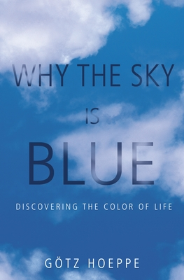 Why the Sky Is Blue: Discovering the Color of Life - Hoeppe, Gotz, and Stewart, John (Translated by)