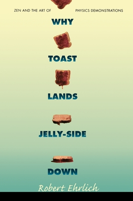 Why Toast Lands Jelly-Side Down: Zen and the Art of Physics Demonstrations - Ehrlich, Robert