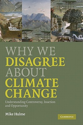 Why We Disagree about Climate Change: Understanding Controversy, Inaction and Opportunity - Hulme, Mike