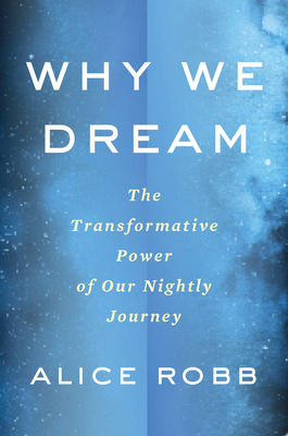 Why We Dream: The Transformative Power of Our Nightly Journey - Robb, Alice