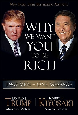 Why We Want You to Be Rich: Two Men, One Message - Trump, Donald, and Kiyosaki, Robert T