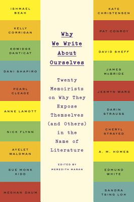 Why We Write about Ourselves: Twenty Memoirists on Why They Expose Themselves (and Others) in the Name of Literature - Maran, Meredith (Editor)