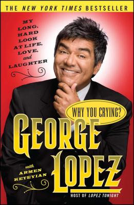 Why You Crying?: My Long, Hard Look at Life, Love, and Laughter - Lopez, George, and Keteyian, Armen