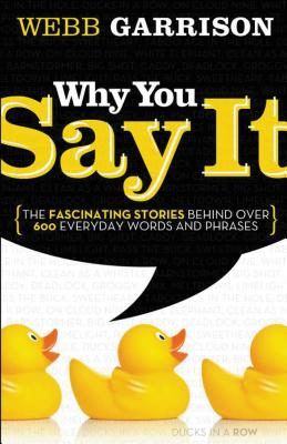 Why You Say It: The Fascinating Stories Behind Over 600 Everyday Words and Phrases - Garrison, Webb