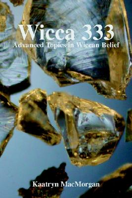 Wicca 333: Advanced Topics in Wiccan Belief - Macmorgan, Kaatryn A