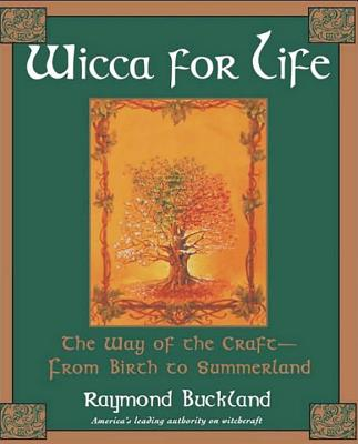 Wicca for Life: The Way of the Craft-From Birth to Summerland - Buckland, Raymond
