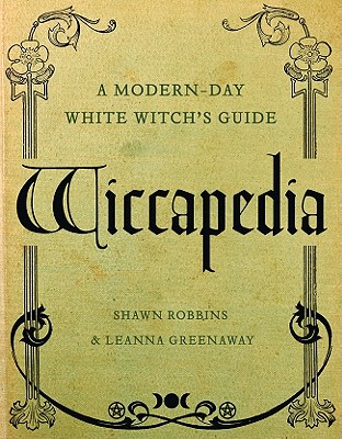 Wiccapedia: A Modern-Day White Witch's Guide - Robbins, Shawn, and Greenaway, Leanna