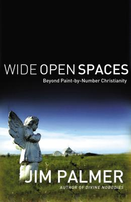 Wide Open Spaces: Beyond Paint-By-Number Christianity - Palmer, Jim