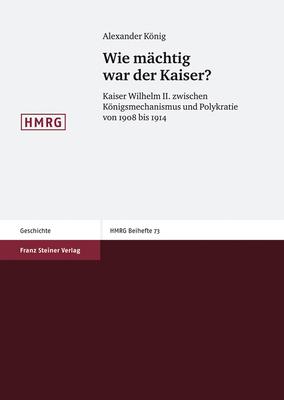 Wie Machtig War Der Kaiser?: Kaiser Wilhelm II. Zwischen Konigsmechanismus Und Polykratie Von 1908 Bis 1914 - Koenig, Alexander