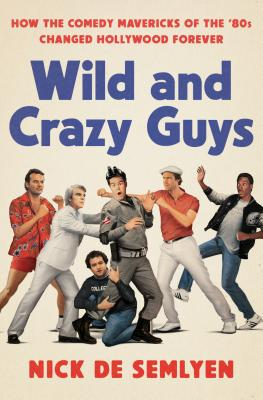 Wild and Crazy Guys: How the Comedy Mavericks of the '80s Changed Hollywood Forever - de Semlyen, Nick