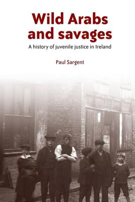Wild Arabs and Savages: A History of Juvenile Justice in Ireland - Sargent, Paul
