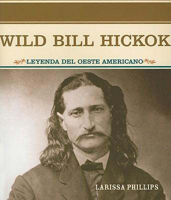 Wild Bill Hickok: Leyenda del Oeste Americano - Phillips, Larissa