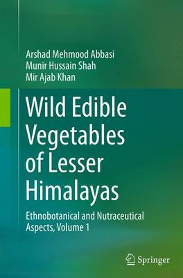 Wild Edible Vegetables of Lesser Himalayas: Ethnobotanical and Nutraceutical Aspects, Volume 1 - Abbasi, Arshad Mehmood