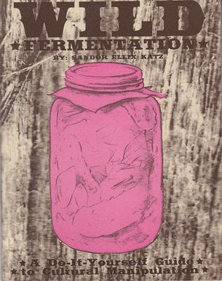 Wild Fermentation: A Do-It-Yourself Guide to Cultural Manipulation - Katz, Sandor Ellix