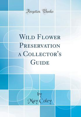 Wild Flower Preservation a Collector's Guide (Classic Reprint) - Coley, May