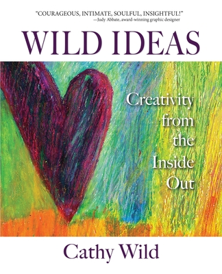 Wild Ideas: Creativity from the Inside Out - Wild, Cathy