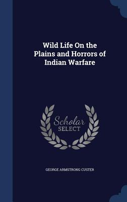 Wild Life on the Plains and Horrors of Indian Warfare - Custer, George Armstrong