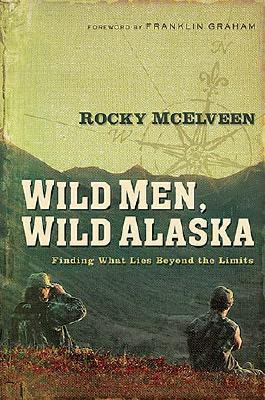 Wild Men, Wild Alaska: Finding What Lies Beyond the Limits - McElveen, Rocky