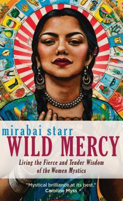 Wild Mercy: Living the Fierce and Tender Wisdom of the Women Mystics - Starr, Mirabai