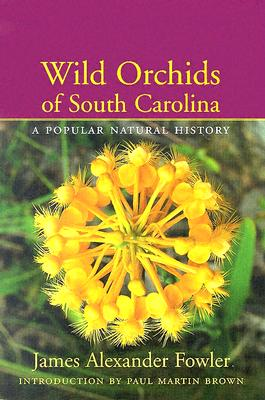 Wild Orchids of South Carolina: A Popular Natural History - Fowler, James Alexander, and Brown, Paul Martin (Introduction by)
